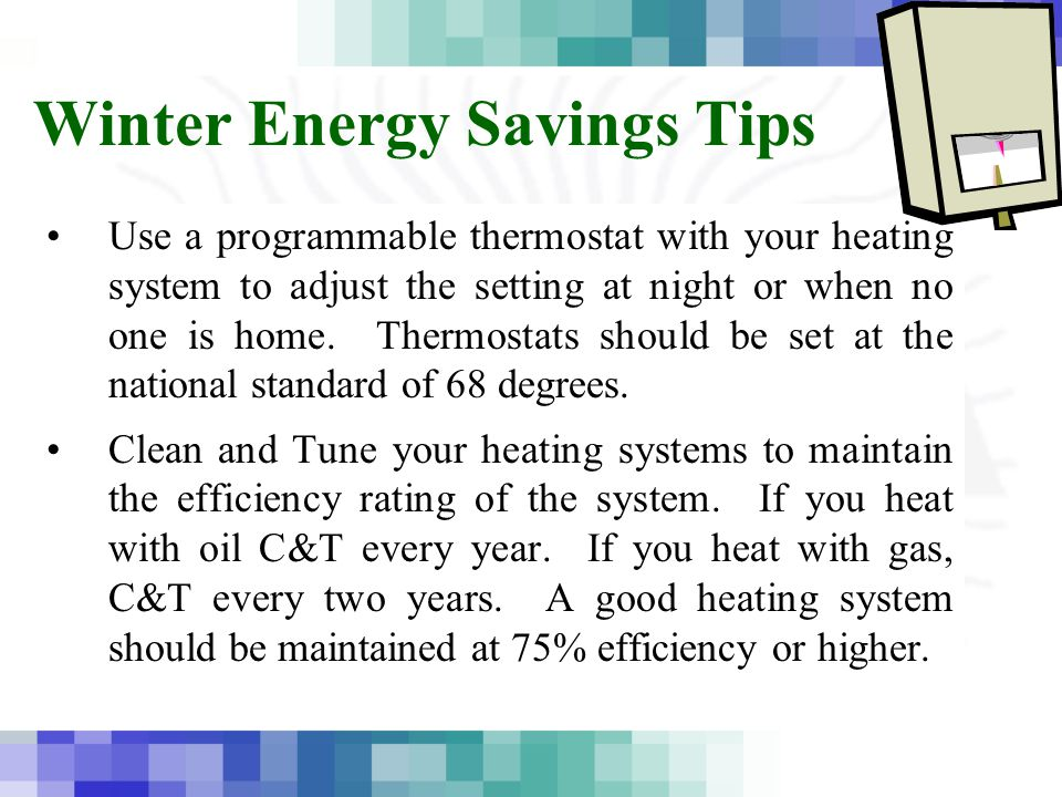Winter Energy Savings Tips Use a programmable thermostat with your heating system to adjust the setting at night or when no one is home.