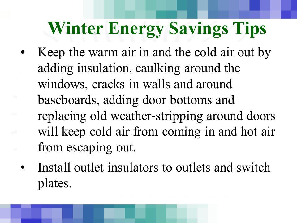 Winter Energy Savings Tips Foam – use foam to fill in open cavities in wall openings.