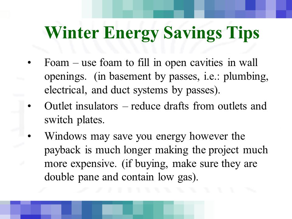 Winter Energy Savings Tips Foam – use foam to fill in open cavities in wall openings. (in basement by passes, i.e.: plumbing, electrical, and duct sys