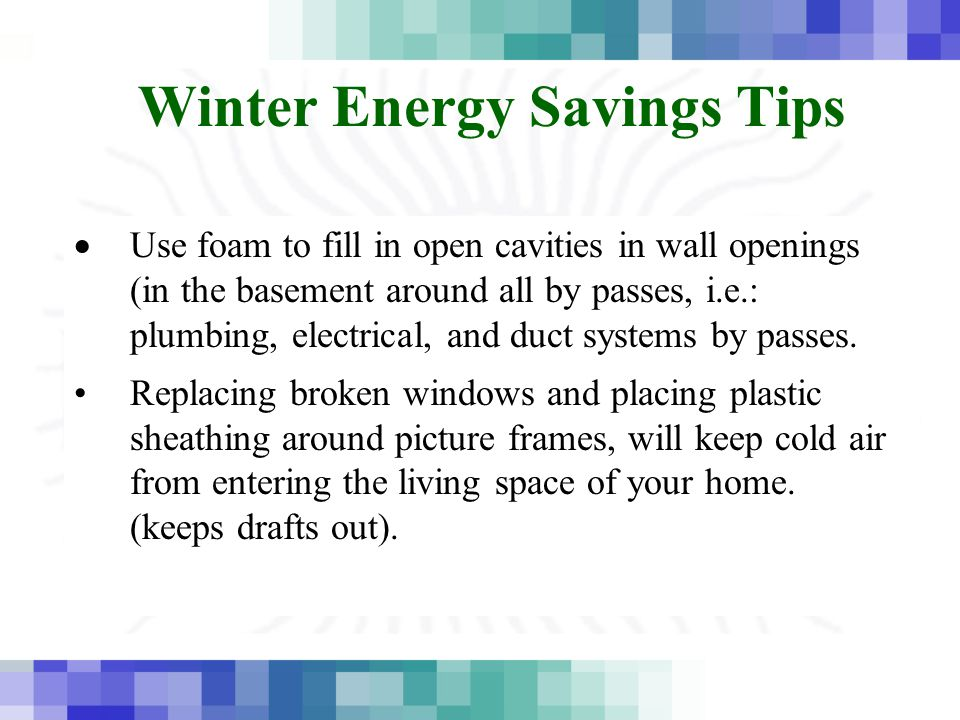 Winter Energy Savings Tips  Use foam to fill in open cavities in wall openings (in the basement around all by passes, i.e.: plumbing, electrical, and duct systems by passes.