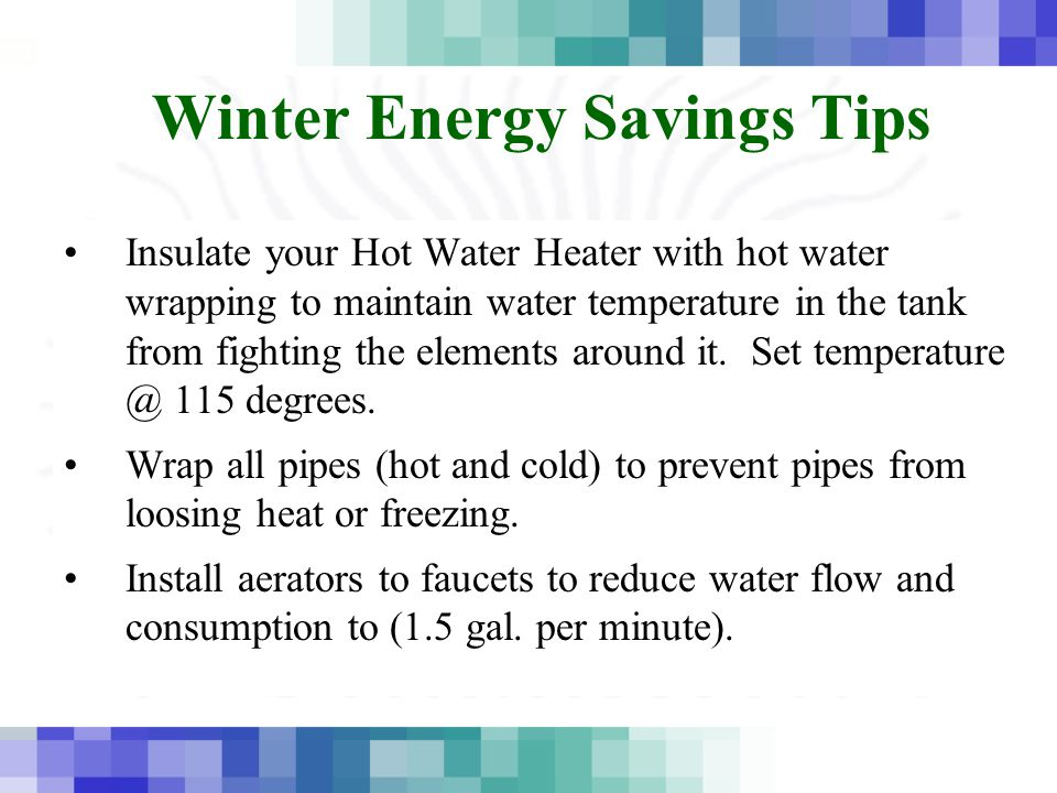 Winter Energy Savings Tips Insulate your Hot Water Heater with hot water wrapping to maintain water temperature in the tank from fighting the elements