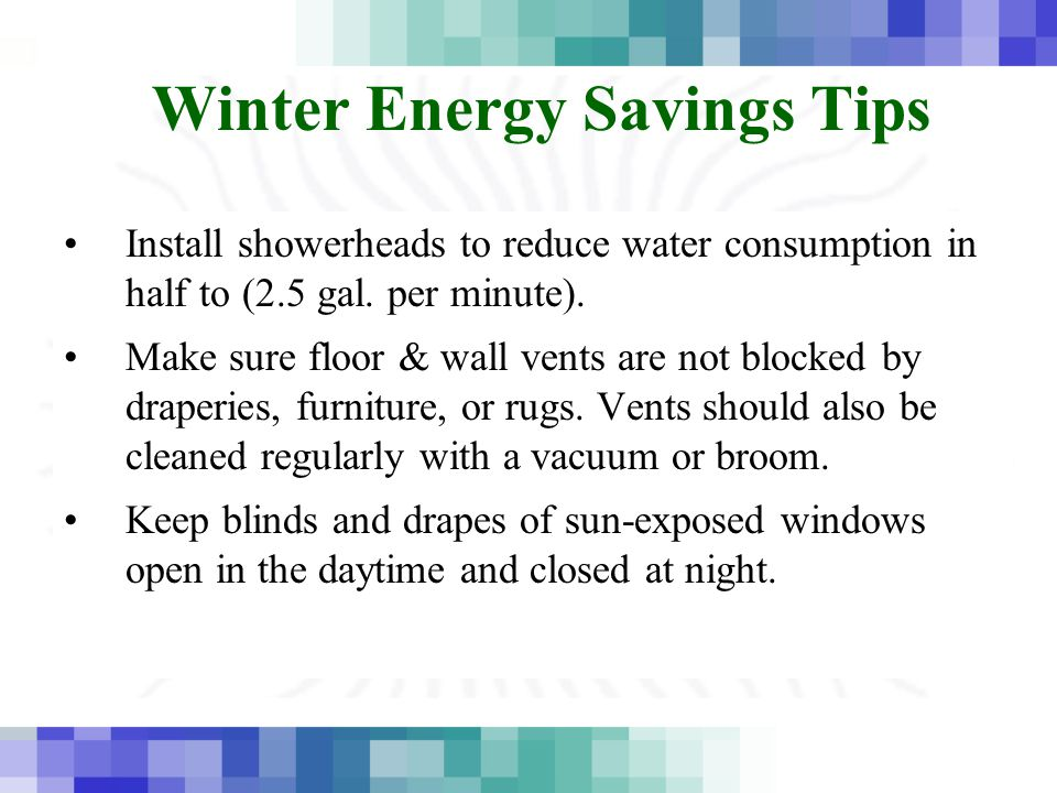 Winter Energy Savings Tips Install showerheads to reduce water consumption in half to (2.5 gal. per minute). Make sure floor & wall vents are not bloc