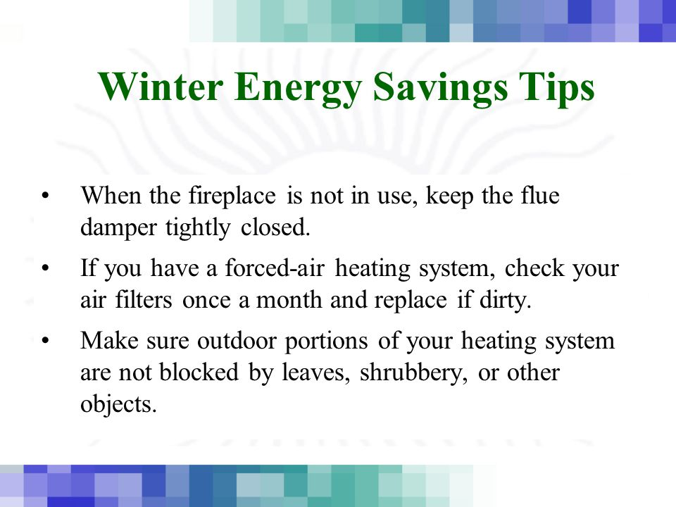 Winter Energy Savings Tips When the fireplace is not in use, keep the flue damper tightly closed.