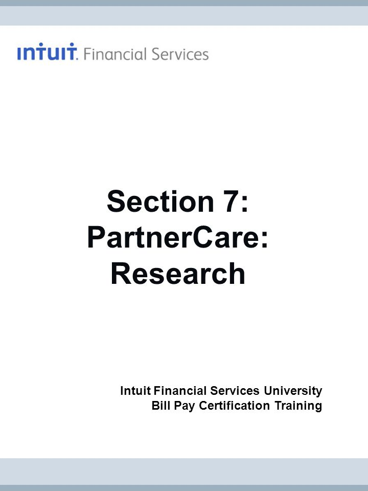Page 42 Section 7: PartnerCare - Research Bill Pay Certification © 2011 Intuit Financial Services All rights reserved.
