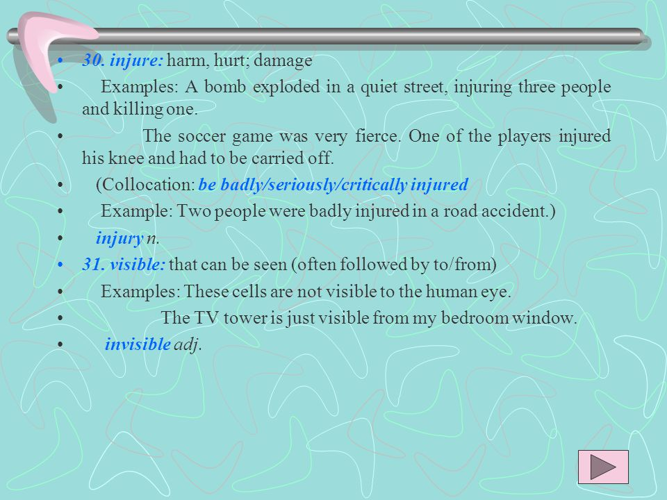 30. injure: harm, hurt; damage Examples: A bomb exploded in a quiet street, injuring three people and killing one. The soccer game was very fierce. On