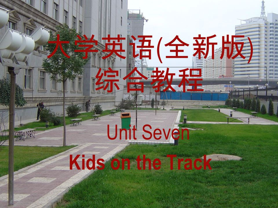 大学英语 ( 全新版 ) 综合教程 Unit Seven Kids on the Track