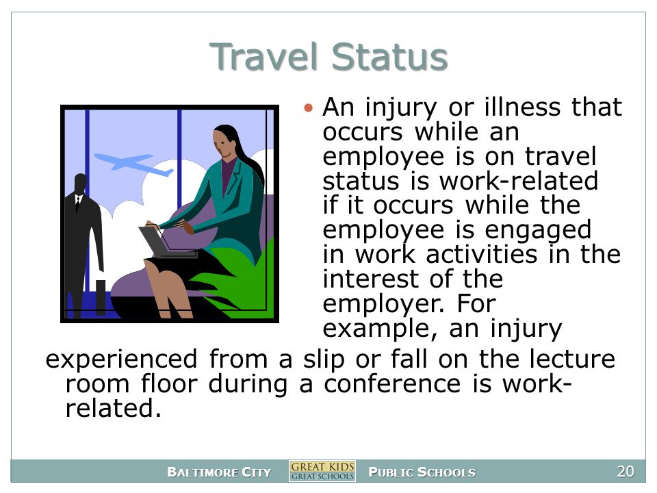 B ALTIMORE C ITY P UBLIC S CHOOLS 20 Travel Status An injury or illness that occurs while an employee is on travel status is work-related if it occurs while the employee is engaged in work activities in the interest of the employer.