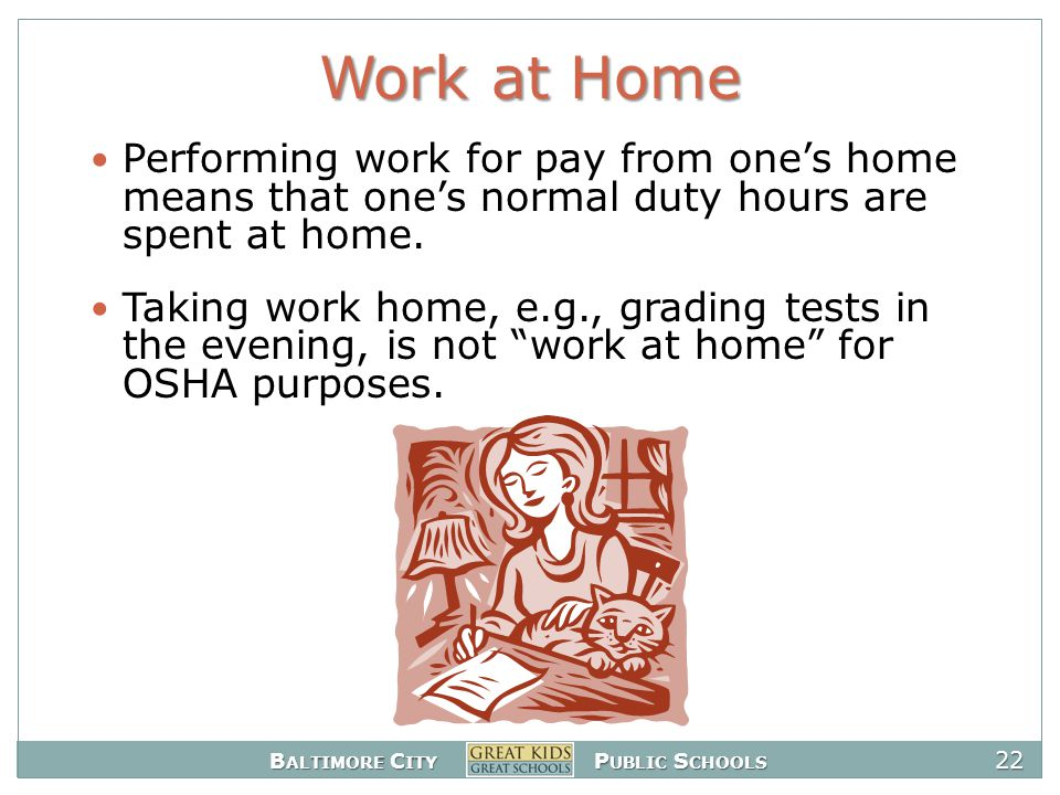 B ALTIMORE C ITY P UBLIC S CHOOLS 22 Work at Home Performing work for pay from one's home means that one's normal duty hours are spent at home.