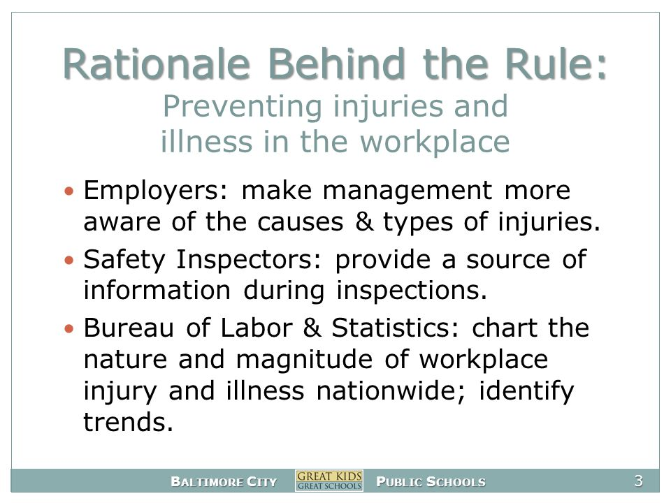 B ALTIMORE C ITY P UBLIC S CHOOLS 3 Rationale Behind the Rule: Rationale Behind the Rule: Preventing injuries and illness in the workplace Employers: make management more aware of the causes & types of injuries.
