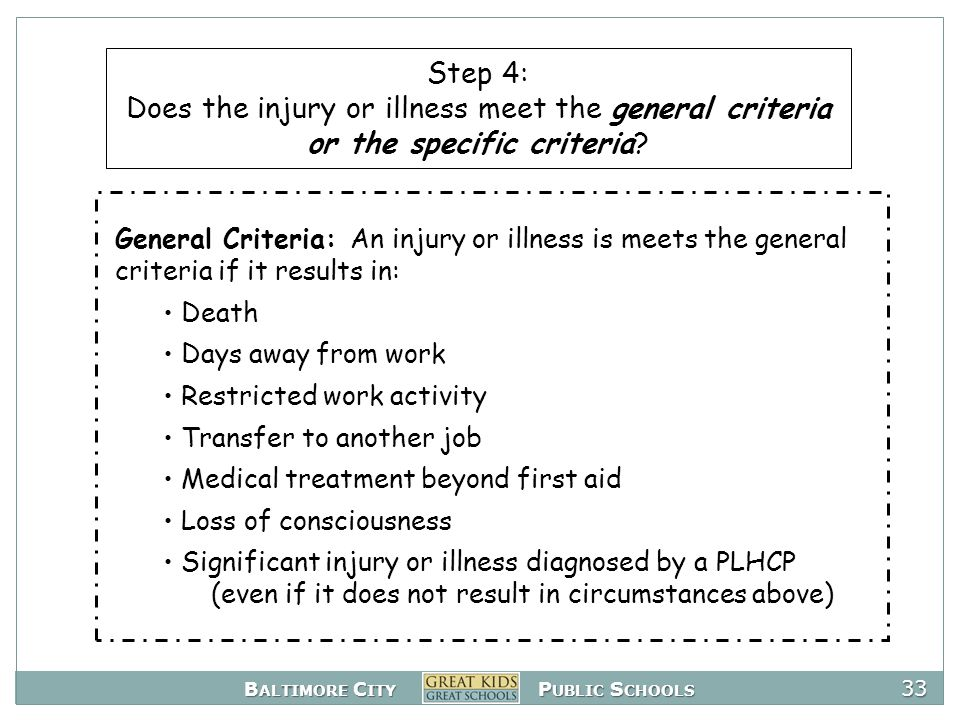 B ALTIMORE C ITY P UBLIC S CHOOLS 33 General Criteria: An injury or illness is meets the general criteria if it results in: Death Days away from work Restricted work activity Transfer to another job Medical treatment beyond first aid Loss of consciousness Significant injury or illness diagnosed by a PLHCP (even if it does not result in circumstances above) Step 4: Does the injury or illness meet the general criteria or the specific criteria