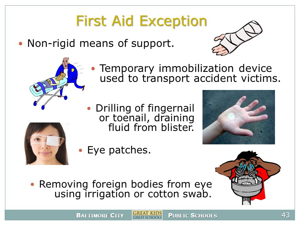 B ALTIMORE C ITY P UBLIC S CHOOLS 43 First Aid Exception Removing foreign bodies from eye using irrigation or cotton swab.