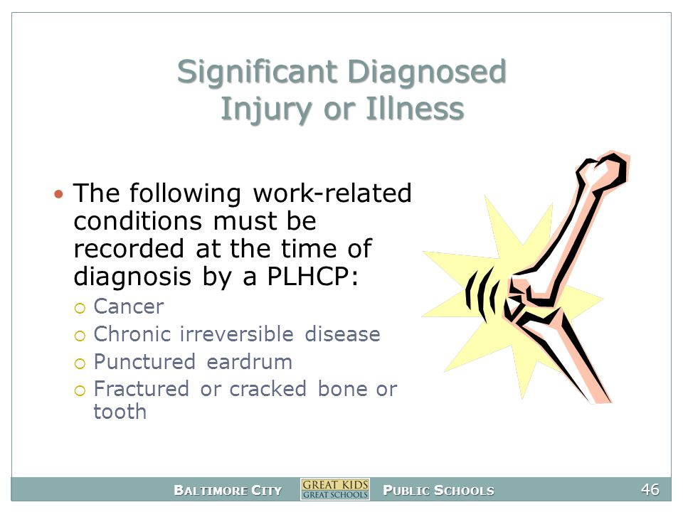 B ALTIMORE C ITY P UBLIC S CHOOLS 46 Significant Diagnosed Injury or Illness The following work-related conditions must be recorded at the time of diagnosis by a PLHCP:  Cancer  Chronic irreversible disease  Punctured eardrum  Fractured or cracked bone or tooth