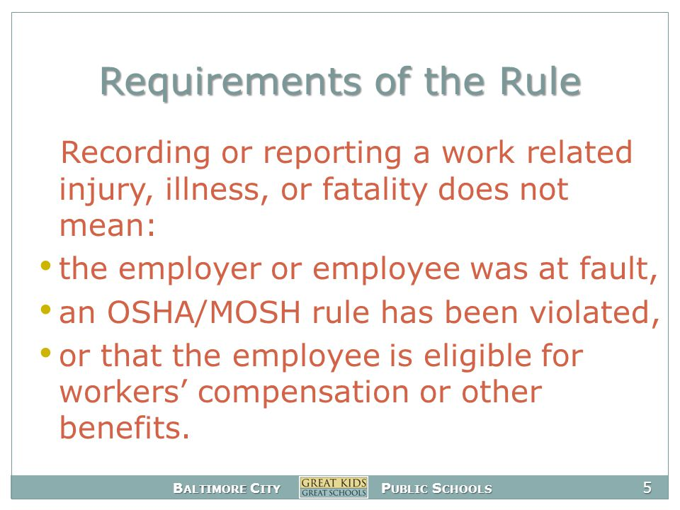 B ALTIMORE C ITY P UBLIC S CHOOLS 5 Requirements of the Rule Recording or reporting a work related injury, illness, or fatality does not mean: the employer or employee was at fault, an OSHA/MOSH rule has been violated, or that the employee is eligible for workers' compensation or other benefits.