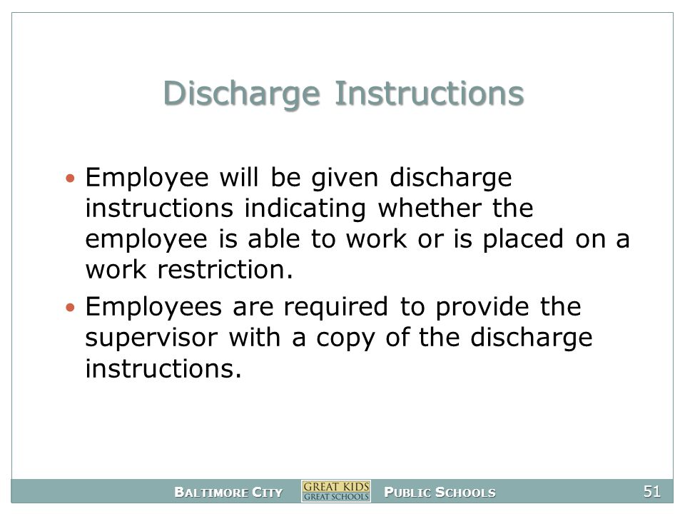 B ALTIMORE C ITY P UBLIC S CHOOLS 51 Discharge Instructions Employee will be given discharge instructions indicating whether the employee is able to work or is placed on a work restriction.