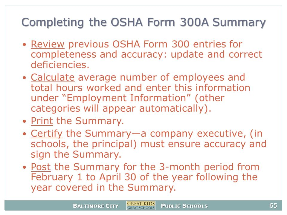 B ALTIMORE C ITY P UBLIC S CHOOLS 65 Completing the OSHA Form 300A Summary Review previous OSHA Form 300 entries for completeness and accuracy: update and correct deficiencies.