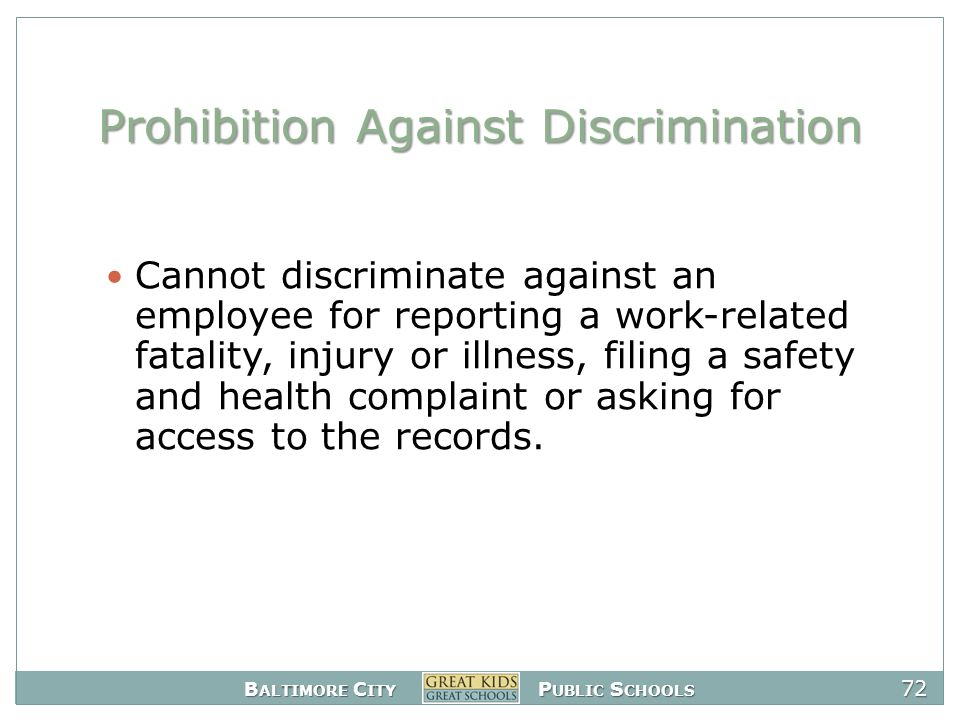 B ALTIMORE C ITY P UBLIC S CHOOLS 72 Prohibition Against Discrimination Cannot discriminate against an employee for reporting a work-related fatality, injury or illness, filing a safety and health complaint or asking for access to the records.