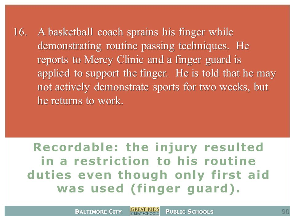 B ALTIMORE C ITY P UBLIC S CHOOLS Recordable: the injury resulted in a restriction to his routine duties even though only first aid was used (finger guard).