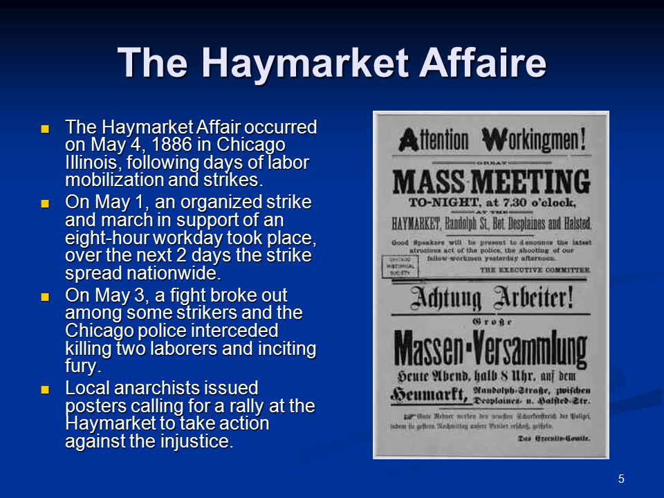 5 The Haymarket Affaire The Haymarket Affair occurred on May 4, 1886 in Chicago Illinois, following days of labor mobilization and strikes.