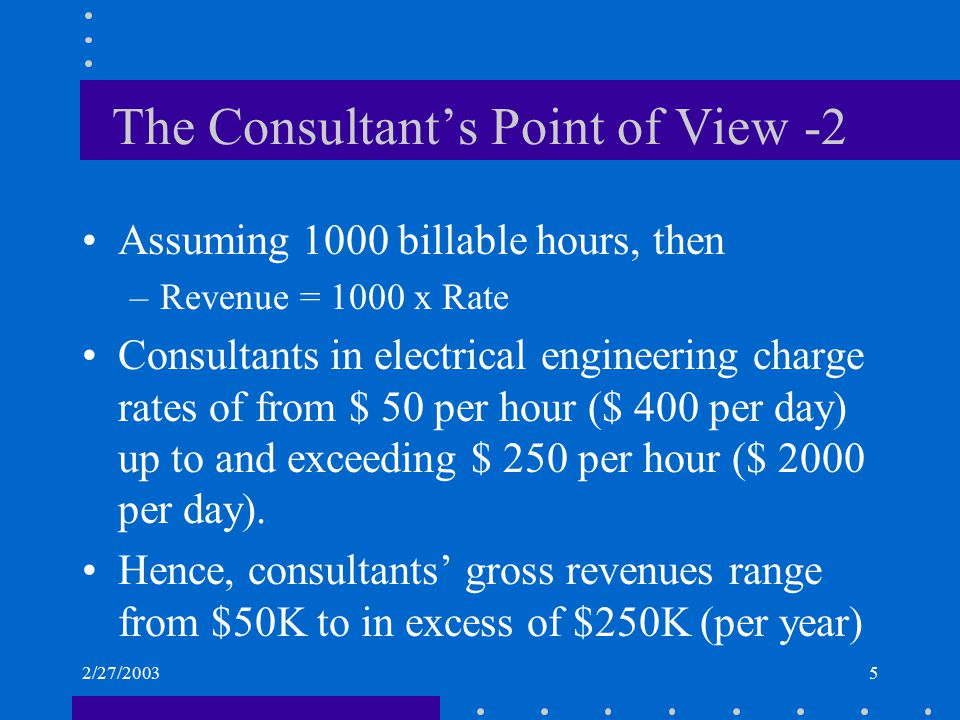 2/27/20035 The Consultant's Point of View -2 Assuming 1000 billable hours, then –Revenue = 1000 x Rate Consultants in electrical engineering charge ra