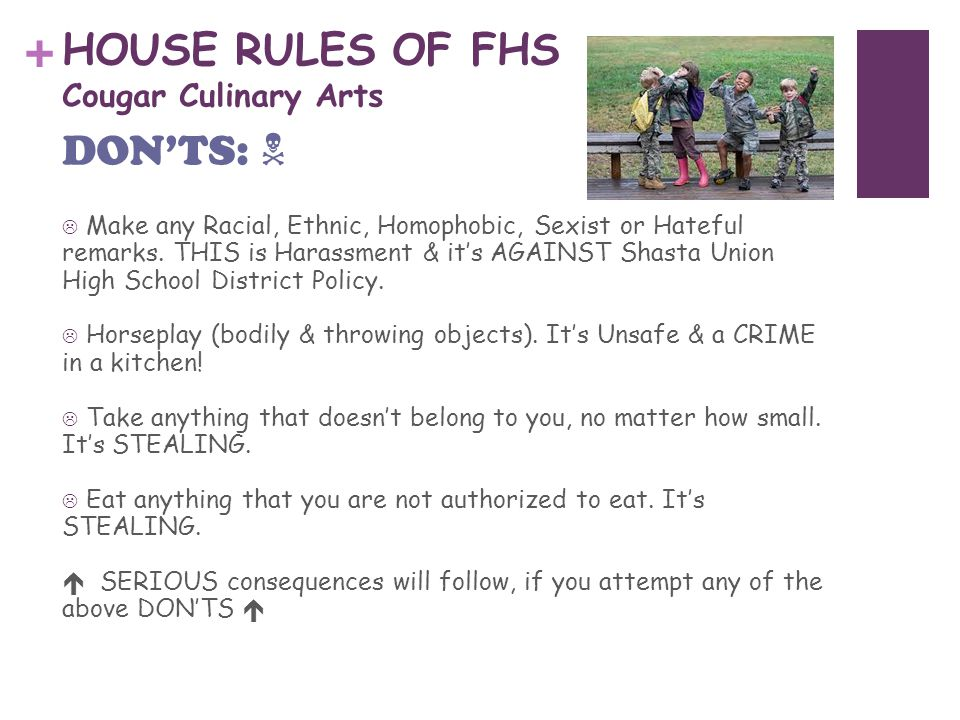 + HOUSE RULES OF FHS Cougar Culinary Arts  Make any Racial, Ethnic, Homophobic, Sexist or Hateful remarks.
