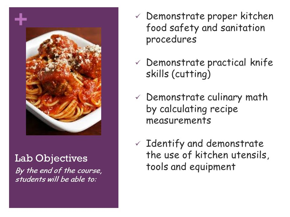 + Lab Objectives Articulate & define culinary vocabulary Identify basic to not so basic ingredients Demonstrate prepping & cooking techniques Demonstrate organization skills used in efficient cooking practices By the end of the course, students will be able to:
