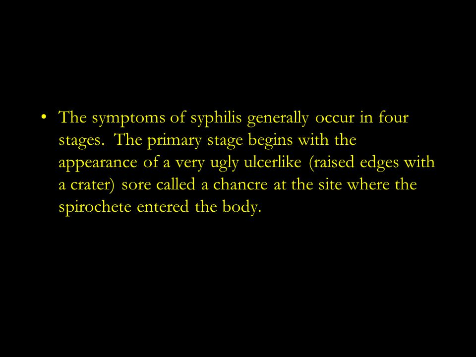 The symptoms of syphilis generally occur in four stages. The primary stage begins with the appearance of a very ugly ulcerlike (raised edges with a cr