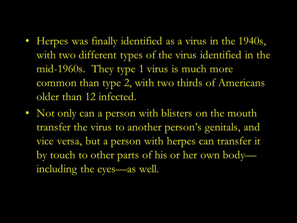 Herpes was finally identified as a virus in the 1940s, with two different types of the virus identified in the mid-1960s. They type 1 virus is much mo