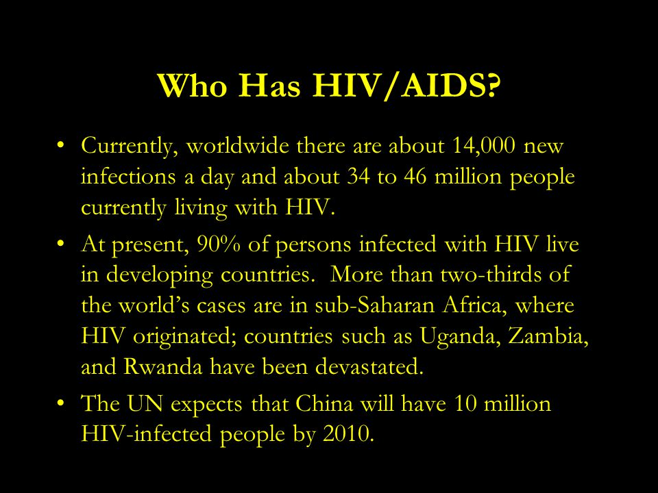 Who Has HIV/AIDS? Currently, worldwide there are about 14,000 new infections a day and about 34 to 46 million people currently living with HIV. At pre