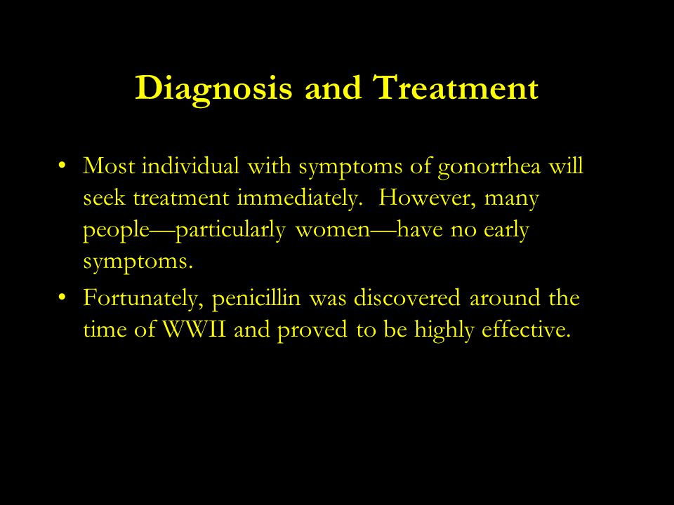Diagnosis and Treatment Most individual with symptoms of gonorrhea will seek treatment immediately. However, many people—particularly women—have no ea