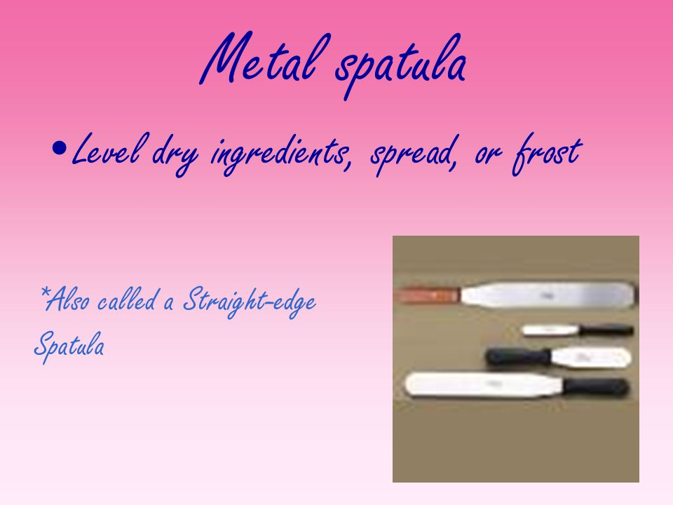 Metal spatula Level dry ingredients, spread, or frost *Also called a Straight-edge Spatula