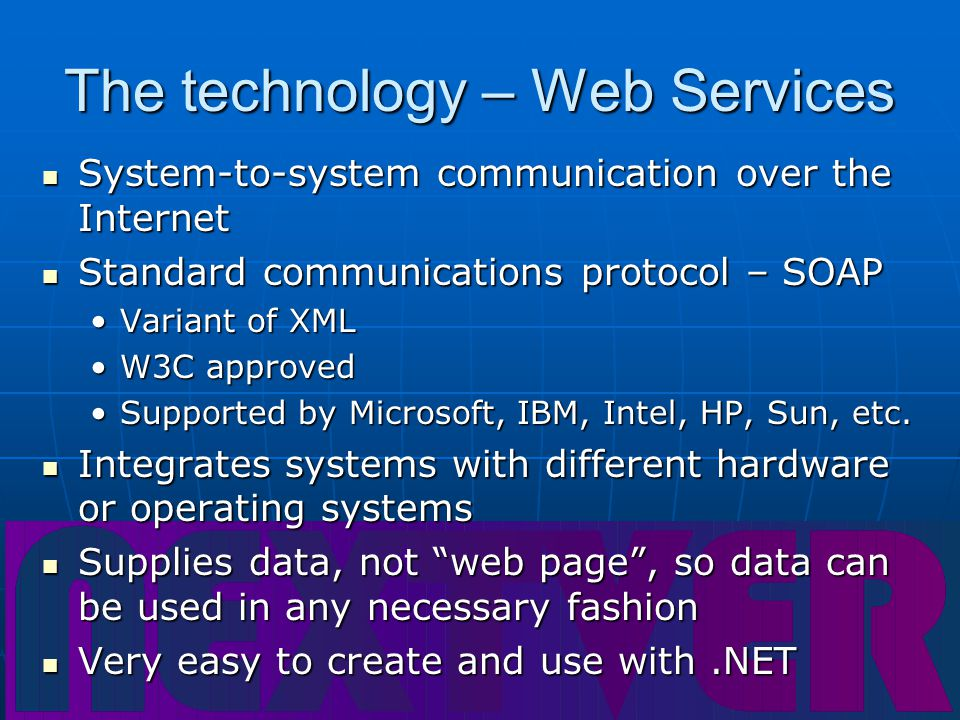 The technology – Web Services System-to-system communication over the Internet System-to-system communication over the Internet Standard communications protocol – SOAP Standard communications protocol – SOAP Variant of XMLVariant of XML W3C approvedW3C approved Supported by Microsoft, IBM, Intel, HP, Sun, etc.Supported by Microsoft, IBM, Intel, HP, Sun, etc.