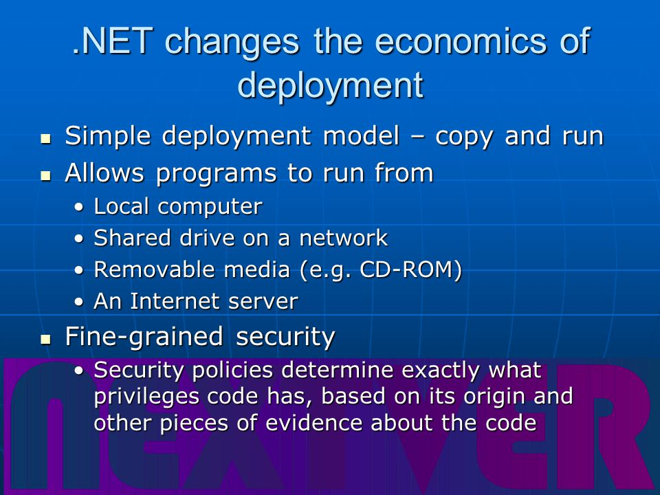 .NET changes the economics of deployment Simple deployment model – copy and run Simple deployment model – copy and run Allows programs to run from Allows programs to run from Local computerLocal computer Shared drive on a networkShared drive on a network Removable media (e.g.
