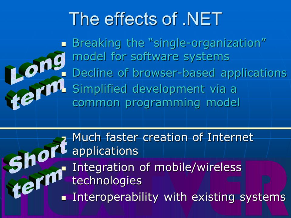The effects of.NET Breaking the single-organization model for software systems Breaking the single-organization model for software systems Decline of browser-based applications Decline of browser-based applications Simplified development via a common programming model Simplified development via a common programming model Much faster creation of Internet applications Much faster creation of Internet applications Integration of mobile/wireless technologies Integration of mobile/wireless technologies Interoperability with existing systems Interoperability with existing systems