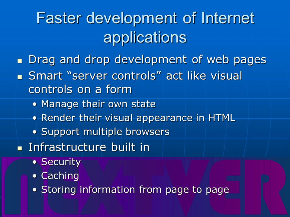 Faster development of Internet applications Drag and drop development of web pages Drag and drop development of web pages Smart server controls act like visual controls on a form Smart server controls act like visual controls on a form Manage their own stateManage their own state Render their visual appearance in HTMLRender their visual appearance in HTML Support multiple browsersSupport multiple browsers Infrastructure built in Infrastructure built in SecuritySecurity CachingCaching Storing information from page to pageStoring information from page to page