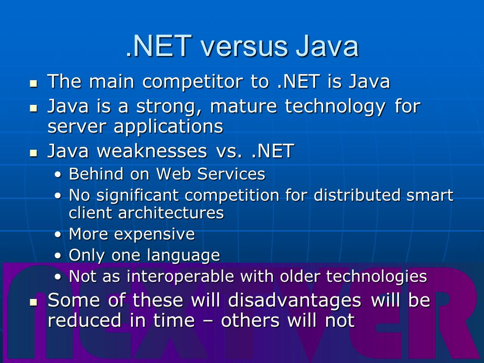 .NET versus Java The main competitor to.NET is Java The main competitor to.NET is Java Java is a strong, mature technology for server applications Java is a strong, mature technology for server applications Java weaknesses vs..NET Java weaknesses vs..NET Behind on Web ServicesBehind on Web Services No significant competition for distributed smart client architecturesNo significant competition for distributed smart client architectures More expensiveMore expensive Only one languageOnly one language Not as interoperable with older technologiesNot as interoperable with older technologies Some of these will disadvantages will be reduced in time – others will not Some of these will disadvantages will be reduced in time – others will not