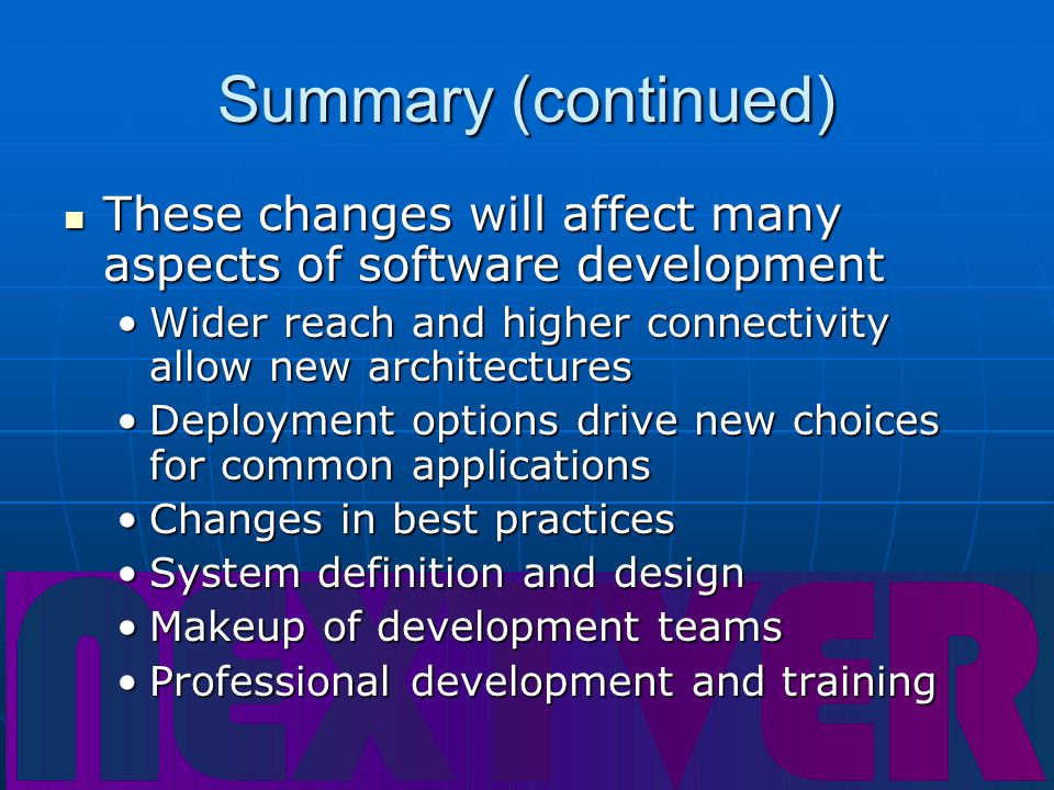 Summary (continued) These changes will affect many aspects of software development These changes will affect many aspects of software development Wider reach and higher connectivity allow new architecturesWider reach and higher connectivity allow new architectures Deployment options drive new choices for common applicationsDeployment options drive new choices for common applications Changes in best practicesChanges in best practices System definition and designSystem definition and design Makeup of development teamsMakeup of development teams Professional development and trainingProfessional development and training