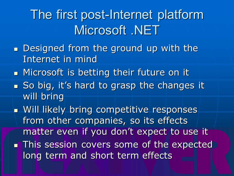 The first post-Internet platform Microsoft.NET Designed from the ground up with the Internet in mind Designed from the ground up with the Internet in mind Microsoft is betting their future on it Microsoft is betting their future on it So big, it's hard to grasp the changes it will bring So big, it's hard to grasp the changes it will bring Will likely bring competitive responses from other companies, so its effects matter even if you don't expect to use it Will likely bring competitive responses from other companies, so its effects matter even if you don't expect to use it This session covers some of the expected long term and short term effects This session covers some of the expected long term and short term effects