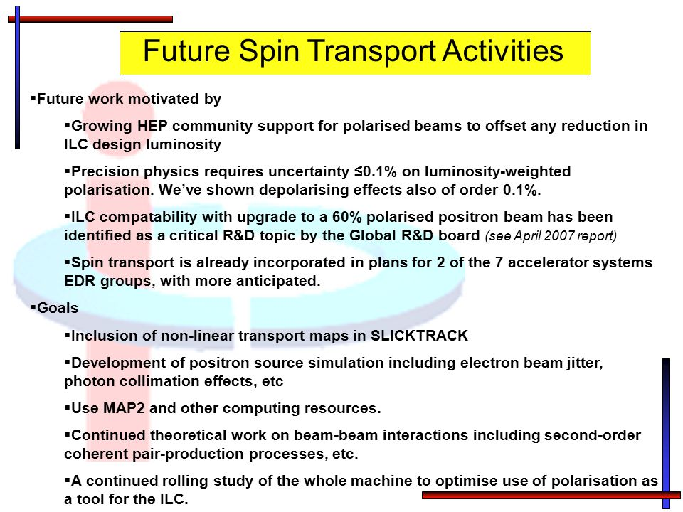 Future Spin Transport Activities  Future work motivated by  Growing HEP community support for polarised beams to offset any reduction in ILC design
