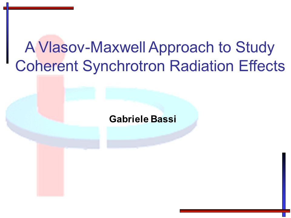 Gabriele Bassi A Vlasov-Maxwell Approach to Study Coherent Synchrotron Radiation Effects