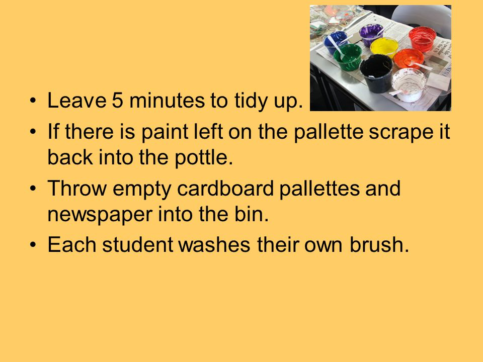 Leave 5 minutes to tidy up. If there is paint left on the pallette scrape it back into the pottle.