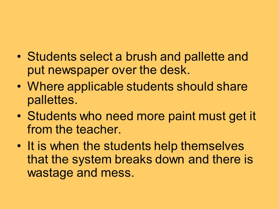 Students select a brush and pallette and put newspaper over the desk. Where applicable students should share pallettes. Students who need more paint m