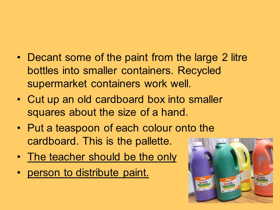 Decant some of the paint from the large 2 litre bottles into smaller containers. Recycled supermarket containers work well. Cut up an old cardboard bo