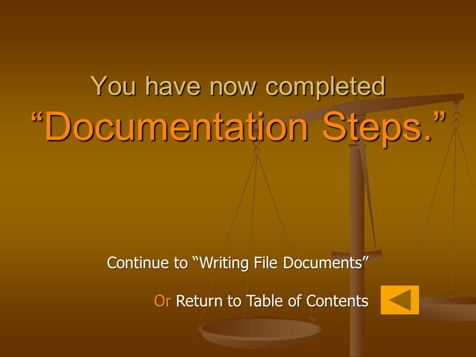 "Continue to ""Writing File Documents"" Or Return to Table of Contents You have now completed ""Documentation Steps."""
