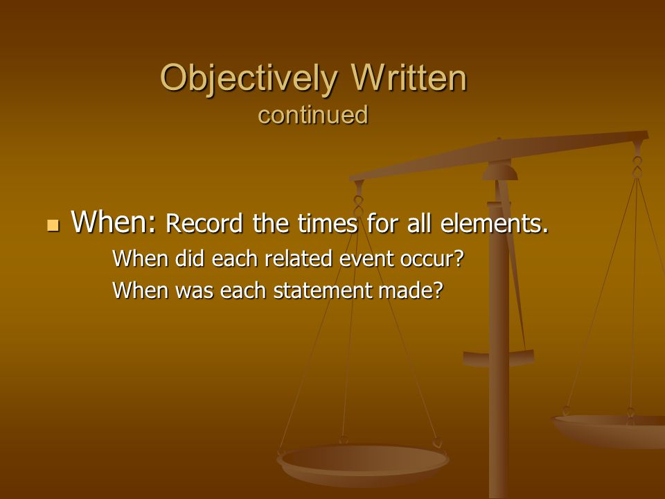 Objectively Written continued When: Record the times for all elements. When: Record the times for all elements. When did each related event occur? Whe