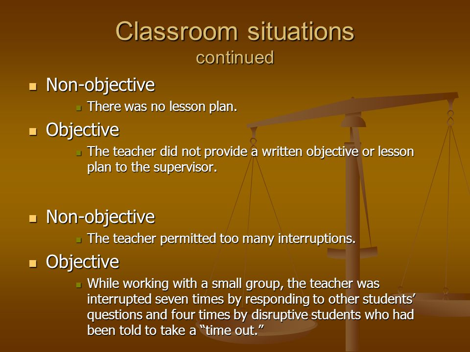 Classroom situations continued Non-objective Non-objective There was no lesson plan. There was no lesson plan. Objective Objective The teacher did not