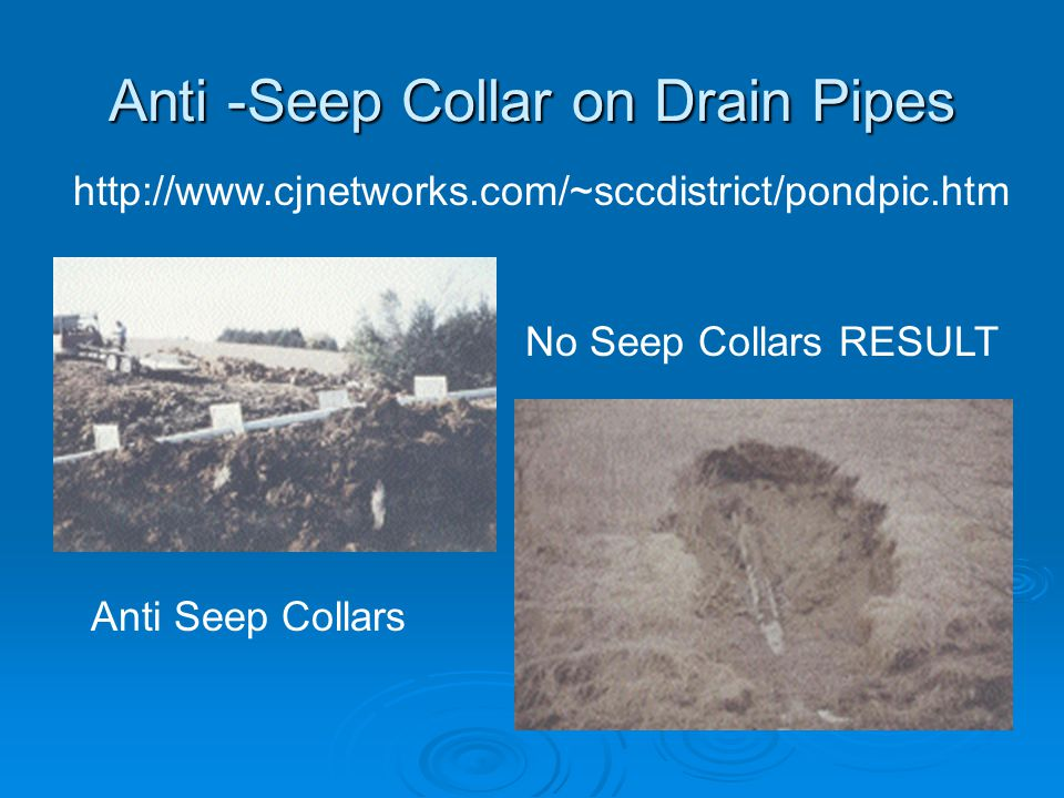 Anti -Seep Collar on Drain Pipes http://www.cjnetworks.com/~sccdistrict/pondpic.htm Anti Seep Collars No Seep Collars RESULT
