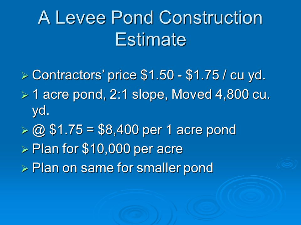 A Levee Pond Construction Estimate  Contractors' price $1.50 - $1.75 / cu yd.  1 acre pond, 2:1 slope, Moved 4,800 cu. yd.  @ $1.75 = $8,400 per 1