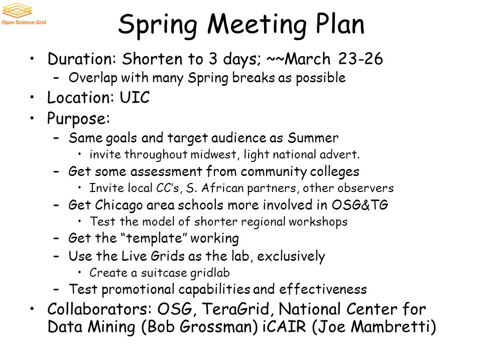 Spring Meeting Plan Duration: Shorten to 3 days; ~~March 23-26 –Overlap with many Spring breaks as possible Location: UIC Purpose: –Same goals and tar