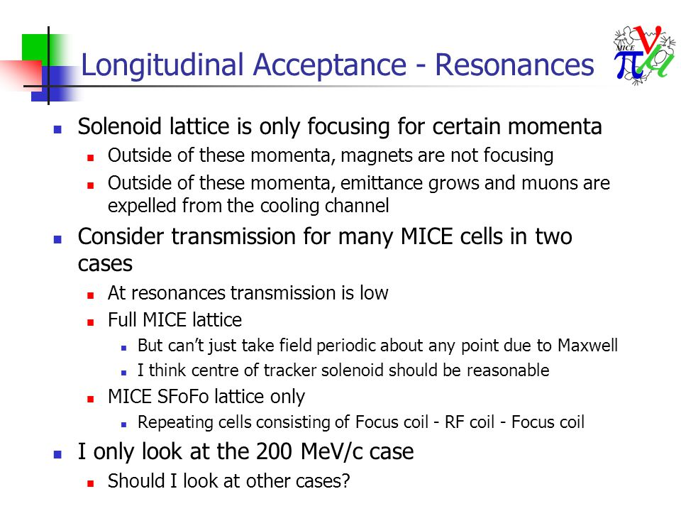 MICE Resonance Structure Transmission of repeating MICE lattice from -5.201 to +5.201 metres Regions with no muons indicate edge of MICE momentum acceptance Initial beam After 10 10.4 m cells After 20 10.4 m cells Pz [MeV/c] transmission ~ RF acceptance
