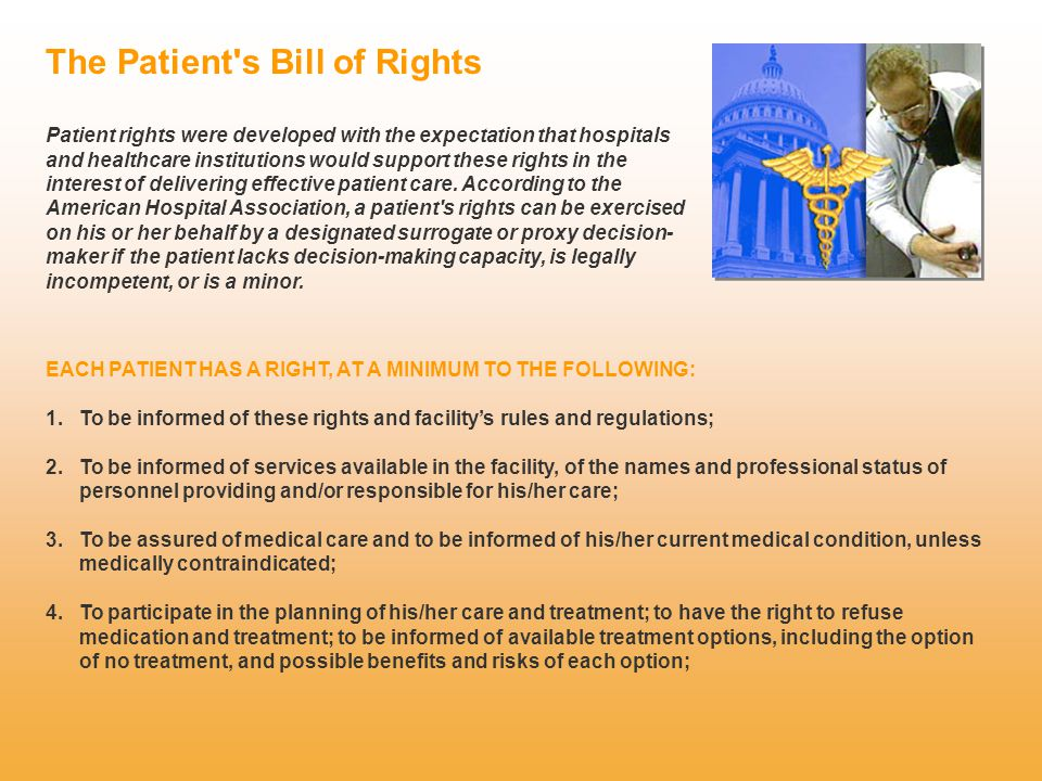 The Patient s Bill of Rights Patient rights were developed with the expectation that hospitals and healthcare institutions would support these rights in the interest of delivering effective patient care.